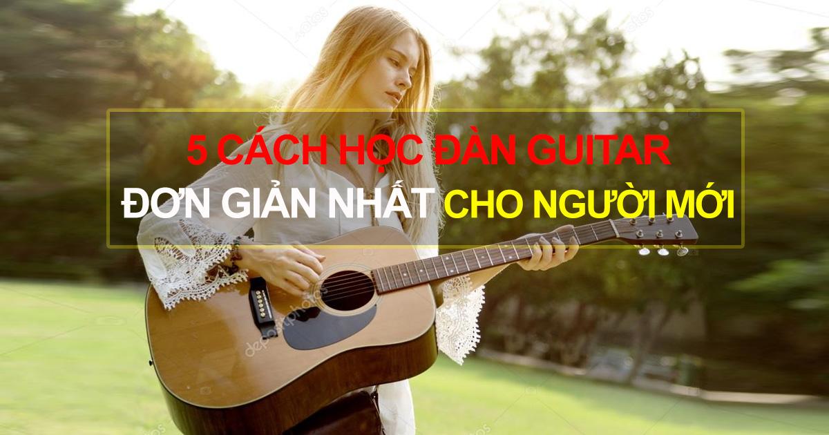 Chia Sẻ 5 Cách Học Đàn Guitar Đơn Giản Nhất Cho Người Mới