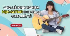 Chia Sẻ Kinh Nghiệm Bổ Ích Để Học Guitar Cho Người Chưa Biết Gì