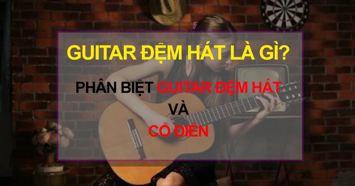 Guitar đệm hát là gì? Đàn Guitar Cổ Điển Và Đệm Hát Khác Nhau Như Thế Nào?