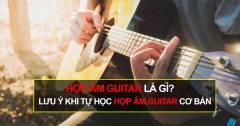 Hợp âm guitar là gì? Lưu ý khi tự học hợp âm guitar cơ bản