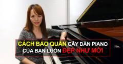 Hướng Dẫn Cách Bảo Quản Cây Đàn Piano Của Bạn Luôn Đẹp Như Mới