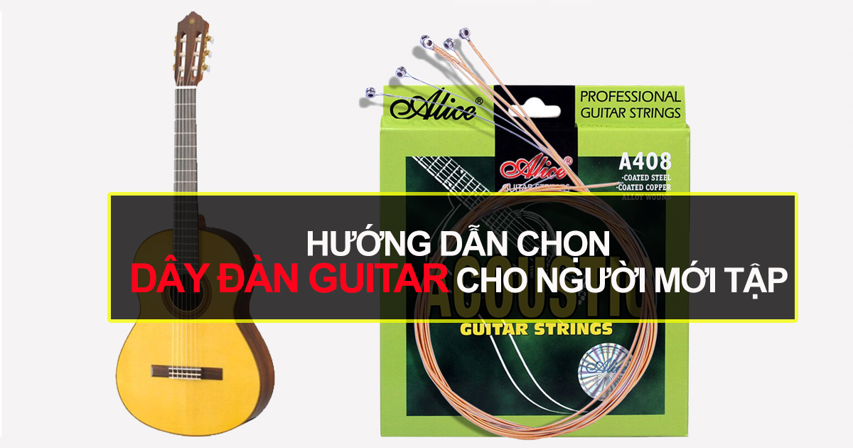 Hướng Dẫn Cách Mua Dây Đàn Guitar Phù Hợp Nhất Cho Người Mới