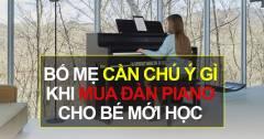 Kinh Nghiệm Khi Mua Đàn Piano Cho Bé Mới Học Bố Mẹ Không Được Bỏ Qua